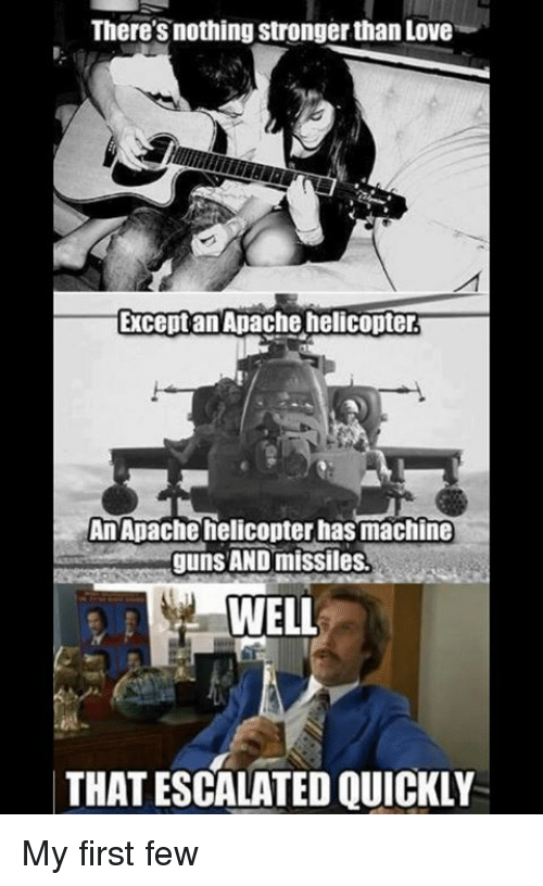 Memes, Machine Gun, and 🤖: There's nothing stronger han Love  Except an Apache helicopter.  An Apache helicopter has machine  guns AND missiles.  WELL  THAT ESCALATED QUICKLY My first few