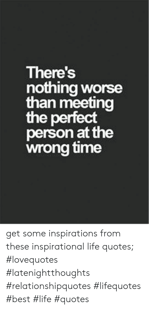 Wrong Time: There's  nothing worse  than meeting  the perfect  person at the  wrong time get some inspirations from these inspirational life quotes; #lovequotes #latenightthoughts #relationshipquotes #lifequotes #best #life #quotes