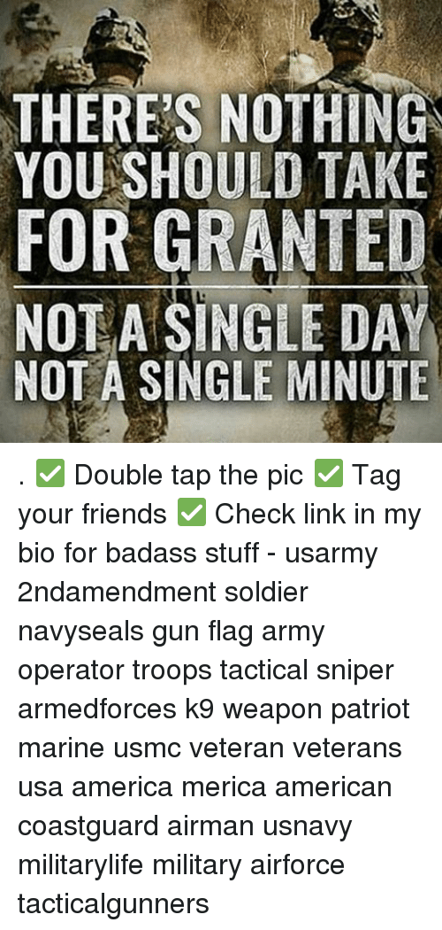 For Granted: THERES NOTHING  YOU SHOULD TAKE  FOR GRANTED  NOT A SINGLE DAY  NOT A SINGLE MINUTE . ✅ Double tap the pic ✅ Tag your friends ✅ Check link in my bio for badass stuff - usarmy 2ndamendment soldier navyseals gun flag army operator troops tactical sniper armedforces k9 weapon patriot marine usmc veteran veterans usa america merica american coastguard airman usnavy militarylife military airforce tacticalgunners