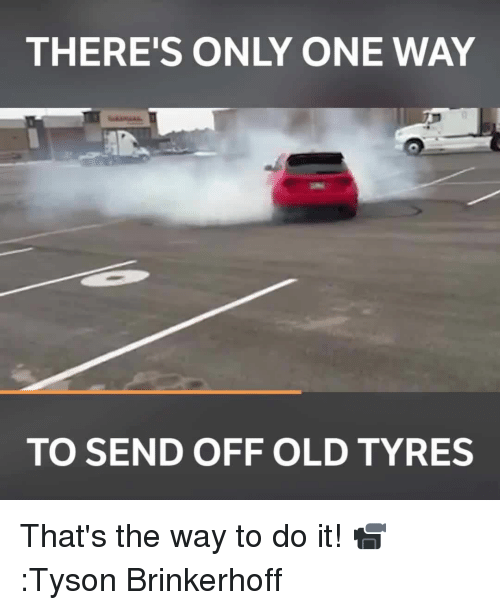 Memes, 🤖, and Tyson: THERE'S ONLY ONE WAY  TO SEND OFF OLD TYRES That's the way to do it! 📹:Tyson Brinkerhoff