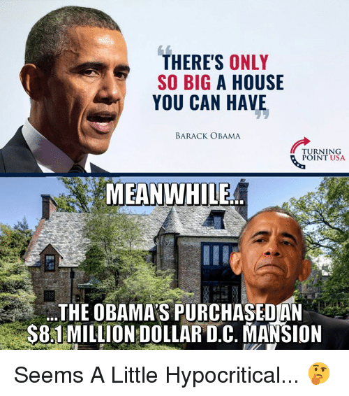 The Obamas: THERE'S ONLY  SO BIG A HOUSE  YOU CAN HAVE  BARACK OBAMA  TURNING  POINT USA  MEANWHILE  THE OBAMA'S PURCHASEOAN  S81MILLION DOLLAR D.C. MANSION Seems A Little Hypocritical... 🤔