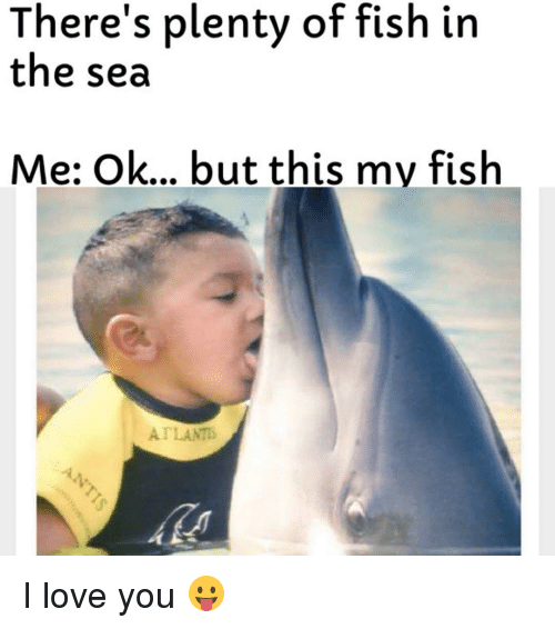 There 39 s plenty of fish in the sea me ok but this my fish for Plenty of fish in the sea meme