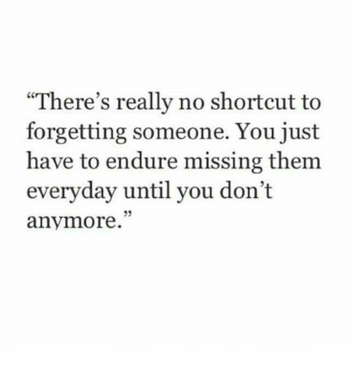 endure: There's really no shortcut to  forgetting someone. You just  have to endure missing them  everyday until you don't  anymore.
