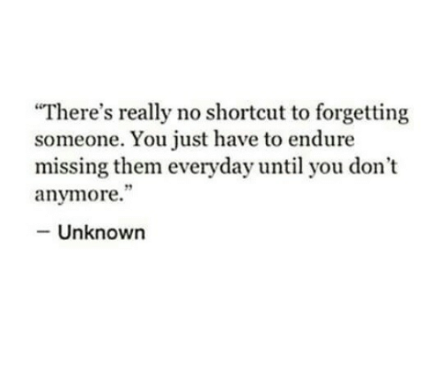 "Unknown, Them, and You: There's really no shortcut to forgetting  someone. You just have to endure  missing them everyday until you don't  anymore.""  - Unknown"