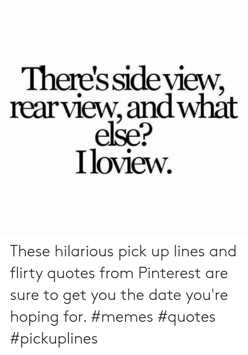 flirty: There's sideview,  rearview, andwhat  else?  Iloview. These hilarious pick up lines and flirty quotes from Pinterest are sure to get you the date you're hoping for. #memes #quotes #pickuplines