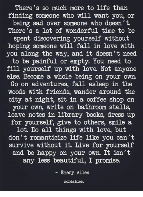 Beautiful, Books, and Fall: There's so much more to life than  finding someone who will want you, or  being sad over someone who doesn't.  There's a lot of wonderful time to be  spent discovering yourself without  hoping someone will fall in love with  you along the way, and it doesn't need  to be painful or empty. You need to  fill yourself up with love. Not anyone  else. Become a whole being on your own.  Go on adventures, fall asleep in the  woods with friends, wander around the  city at night, sit in a coffee shop on  your own, write on bathroom stalls,  leave notes in library books, dress up  for yourself, give to others, smile a  lot. Do all things with love, but  don't romanticize life like you can't  survive without it. Live for yourself  and be happy on your own. It isn't  any less beautiful, I promise.  Emery Allen  wordables.