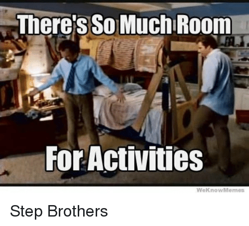 We Know Meme: There's SO MuchlRoom  For Activities  We Know Memes Step Brothers