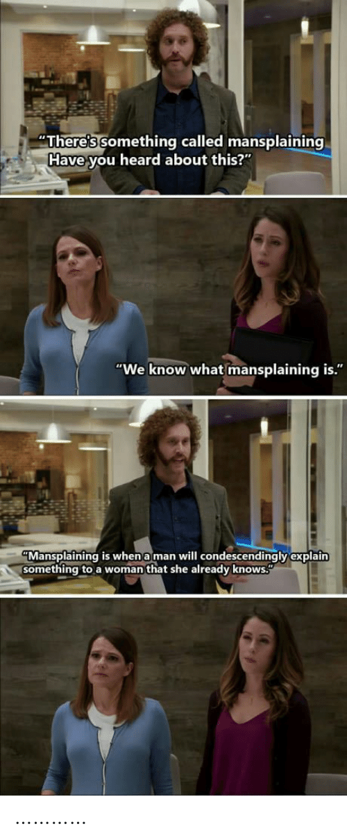"We Know: ""There's something called mansplaining  Have you heard about this?""  ""We know what mansplaining is.""  ""Mansplaining is when a man will condescendingly explain  something to a woman that she already knows."" …………"