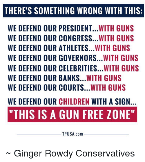 """Children, Guns, and Memes: THERE'S SOMETHING WRONG WITH THIS:  WE DEFEND OUR PRESIDENT...WITH GUNS  WE DEFEND OUR CONGRESS...WITH GUNS  WE DEFEND OUR ATHLETES...WITH GUNS  WE DEFEND OUR GOVERNORS...WITH GUNS  WE DEFEND OUR CELEBRITIES...WITH GUNS  WE DEFEND OUR BANKS...WITH GUNS  WE DEFEND OUR COURTS...WITH GUNS  WE DEFEND OUR CHILDREN WITH A SIGN.  """"THIS IS A GUN FREE ZONE""""  TPUSA.com ~ Ginger  Rowdy Conservatives"""
