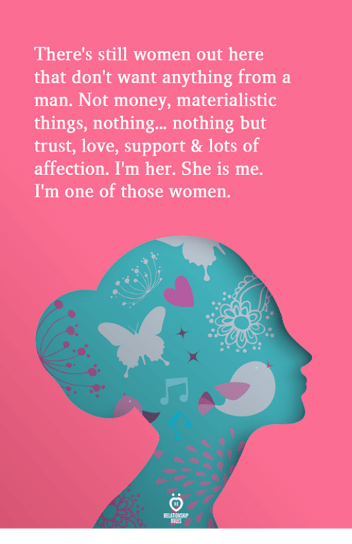 Love, Money, and Women: There's still women out here  that don't want anything from a  man. Not money, materialistic  things, nothing... nothing but  trust, love, support & lots of  affection. I'm her. She is me.  I'm one of those women.