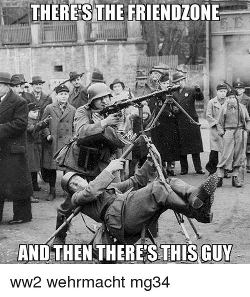 And Then Theres This Guy: THERE'S THE FRIENDZONE  AND THEN THERES  THIS GUY ww2 wehrmacht mg34