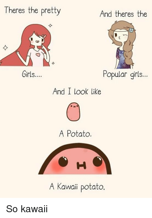 A Kawaii Potato: Theres the pretty  And theres the  Girls....  Popular girls...  And I look like  A Potato  A Kawaii potato So kawaii
