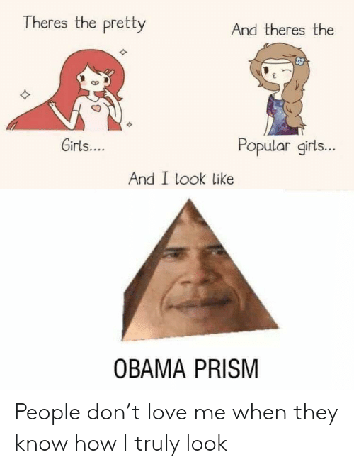 Obama: Theres the pretty  And theres the  Girls....  Popular girls...  And I look like  OBAMA PRISM People don't love me when they know how I truly look