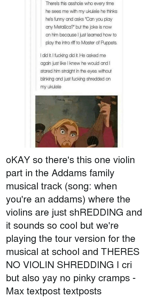 """addams family: There's this asshole who every time  he sees me with my ukulele he thinks  he's funny and asks """"Can you play  any Metal Lica? but the joke is now  on him because I just learned how to  play the intro riff to Master of Puppets.  I diditlfucking did it He asked me  again just Uke l knew he would and I  stared him straight in the eyes without  blinking and just fucking shredded on  my ukulele oKAY so there's this one violin part in the Addams family musical track (song: when you're an addams) where the violins are just shREDDING and it sounds so cool but we're playing the tour version for the musical at school and THERES NO VIOLIN SHREDDING I cri but also yay no pinky cramps - Max textpost textposts"""