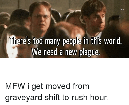 Mfw, Rush Hour, and The Office: There's too many people in this world  We need a new plague.