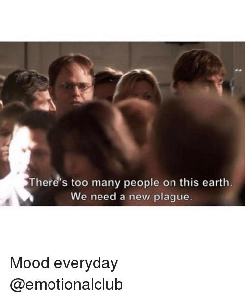 Funny, Mood, and Earth: There's too many people on this earth  We need a new plague. Mood everyday @emotionalclub