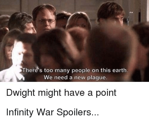 The Office, Earth, and Infinity: There's too many people on this earth.  We need a new plague.  Dwight might have a point