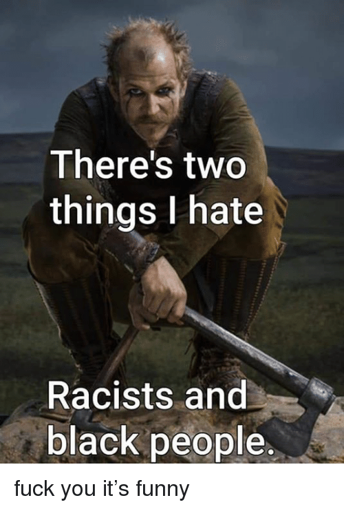 Fuck You, Funny, and Memes: There's two  things I hate  Racists and  black people fuck you it's funny