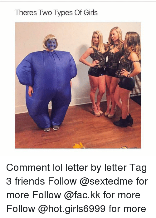 Fac, Friends, and Girls: Theres Two Types Of Girls Comment lol letter by letter Tag 3 friends Follow @sextedme for more Follow @fac.kk for more Follow @hot.girls6999 for more