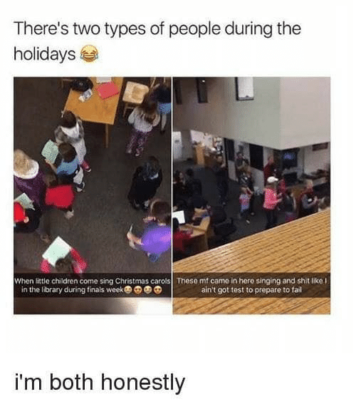 Carols: There's two types of people during the  holidays  When little children come sing Christmas carols These mf came in here singing and shit like l  in the library during finals week  ain't got test to prepare to fail  i'm both honestly