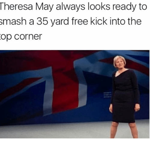Memes, Smashing, and Free: Theresa May always looks ready to  smash a 35 yard free kick into the  op Corner