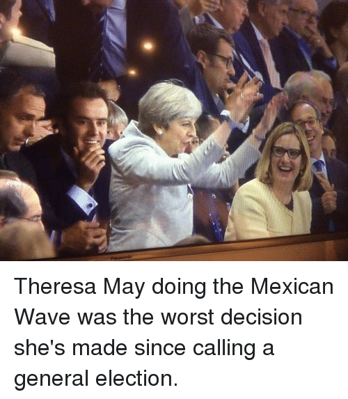 Memes, The Worst, and Mexican: Theresa May doing the Mexican Wave was the worst decision she's made since calling a general election.