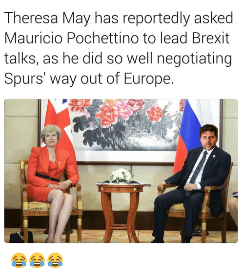 Memes, Europe, and Spurs: Theresa May has reportedly asked  Mauricio Pochettino to lead Brexit  talks, as he did so well negotiating  Spurs way out of Europe 😂😂😂
