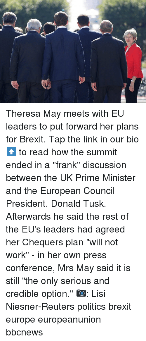 "Reuters: Theresa May meets with EU leaders to put forward her plans for Brexit. Tap the link in our bio ⬆️ to read how the summit ended in a ""frank"" discussion between the UK Prime Minister and the European Council President, Donald Tusk. Afterwards he said the rest of the EU's leaders had agreed her Chequers plan ""will not work"" - in her own press conference, Mrs May said it is still ""the only serious and credible option."" 📷: Lisi Niesner-Reuters politics brexit europe europeanunion bbcnews"