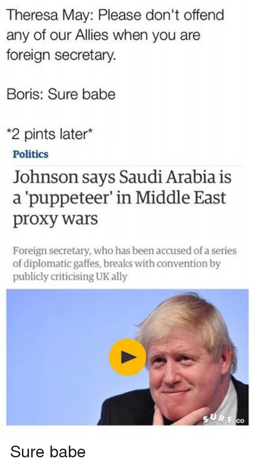 Memes, Ally, and Babes: Theresa May: Please don't offend  any of our Allies when you are  foreign secretary.  Boris: Sure babe  *2 pints later  Politics  Johnson says Saudi Arabia is  a 'puppeteer' in Middle East  proxy wars  Foreign secretary, who has beenaccused of a series  of diplomatic gaffes, breaks with convention by  publicly criticising UK ally Sure babe