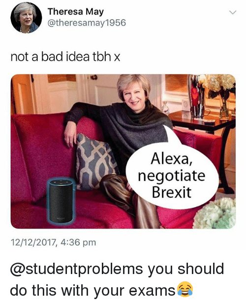Bad, British, and Brexit: Theresa May  @theresamay1956  not a bad idea tbhx  Alexa,  negotiate  Brexit  12/12/2017, 4:36 pm @studentproblems you should do this with your exams😂