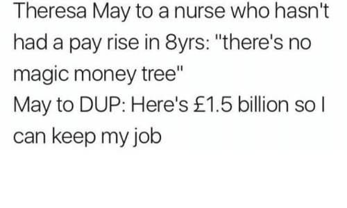 "Memes, Money, and Magic: Theresa May to a nurse who hasn't  had a pay rise in 8yrs: ""there's no  magic money tree""  May to DUP: Here's £1.5 billion sol  can keep my job"