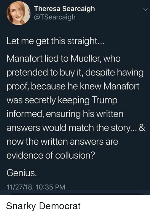 Theresa: Theresa Searcaigh  @TSearcaigh  Let me get this straight...  Manafort lied to Mueller, who  pretended to buy it, despite having  proof, because he knew Manafort  was secretly keeping Trump  informed, ensuring his written  answers would match the story...&  now the written answers are  evidence of collusion?  Genius.  11/27/18, 10:35 PM Snarky Democrat