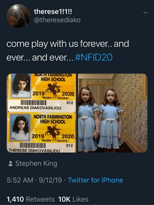 "forever and ever: therese1!1!!  @theresediako  come play with us forever.and  ever...and ever... #NFID20  NORTH FARMINGTON  HIGH SCHOOL  2019  ""Raider  2020  Country  012  ANDREAS DIAKOVASILIOU  NORTH FARMINGTON  HIGH SCHOOL  2019  2020  Country""  ""Raider  012  THERESE DIAKOVASILIOU  Stephen King  5:52 AM 9/12/19 Twitter for iPhone  1,410 Retweets 10K Likes"