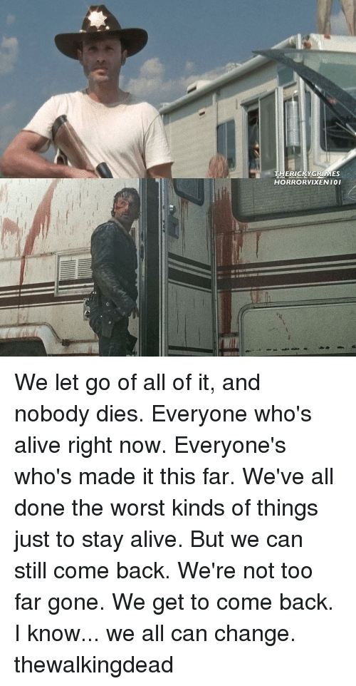 Memes, The Worst, and Stay Alive: THERIC  GRIMES  HORRORVIXENIO I We let go of all of it, and nobody dies. Everyone who's alive right now. Everyone's who's made it this far. We've all done the worst kinds of things just to stay alive. But we can still come back. We're not too far gone. We get to come back. I know... we all can change. thewalkingdead