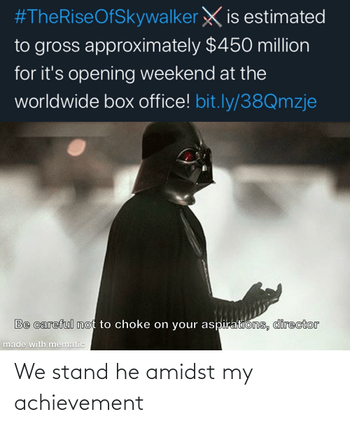 Be Careful Not To Choke On Your Aspirations:  #TheRiseOfSkywalker X is estimated  to gross approximately $450 million  for it's opening weekend at the  worldwide box office! bit.ly/38Qmzje  Be careful not to choke on your aspirations, director  made with mematic We stand he amidst my achievement
