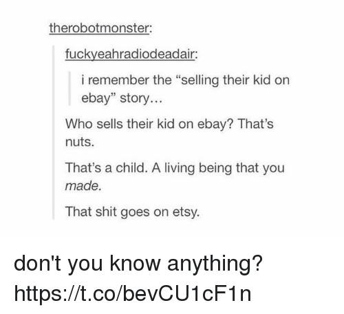 """Thats Nuts: therobotmonster:  fuckyeahradiodeadair  i remember the """"selling their kid on  ebay"""" story...  Who sells their kid on ebay? That's  nuts.  That's a child. A living being that you  made.  That shit goes on etsy. don't you know anything? https://t.co/bevCU1cF1n"""