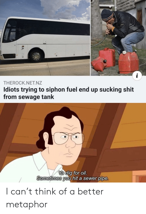 sewer: THEROCK.NET.NZ  Idiots trying to siphon fuel end up sucking shit  from sewage tank  Ya dig for oil.  Sometimes you hit a sewer pipe. I can't think of a better metaphor