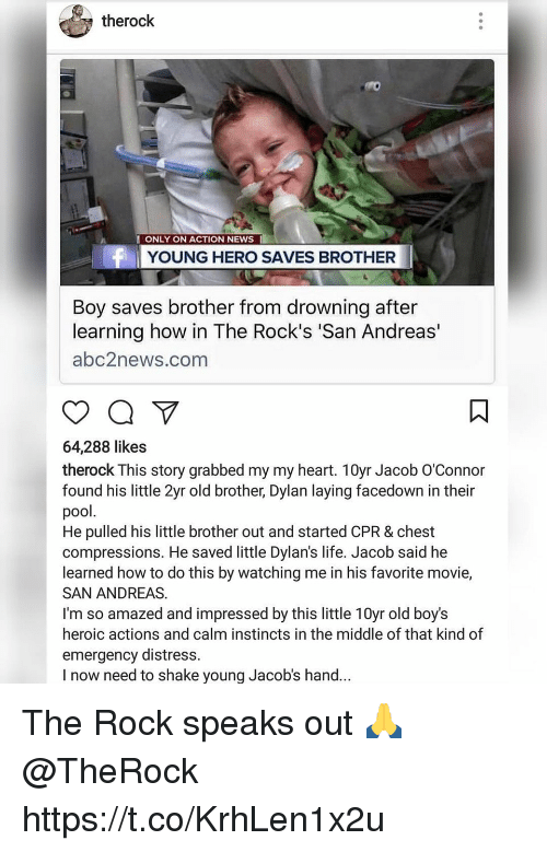 Distression: therock  ONLY ON ACTION NEWS I  YOUNG HERO SAVES BROTHER  Boy saves brother from drowning after  learning how in The Rock's 'San Andreas'  abc2news.com  64,288 likes  therock This story grabbed my my heart. 10yr Jacob O'Connor  found his little 2yr old brother, Dylan laying facedown in their  pool.  He pulled his little brother out and started CPR & chest  compressions. He saved little Dylan's life. Jacob said he  learned how to do this by watching me in his favorite movie,  SAN ANDREAS.  I'm so amazed and impressed by this little 10yr old boy's  heroic actions and calm instincts in the middle of that kind of  emergency distress.  I now need to shake young Jacob's hand... The Rock speaks out 🙏 @TheRock https://t.co/KrhLen1x2u