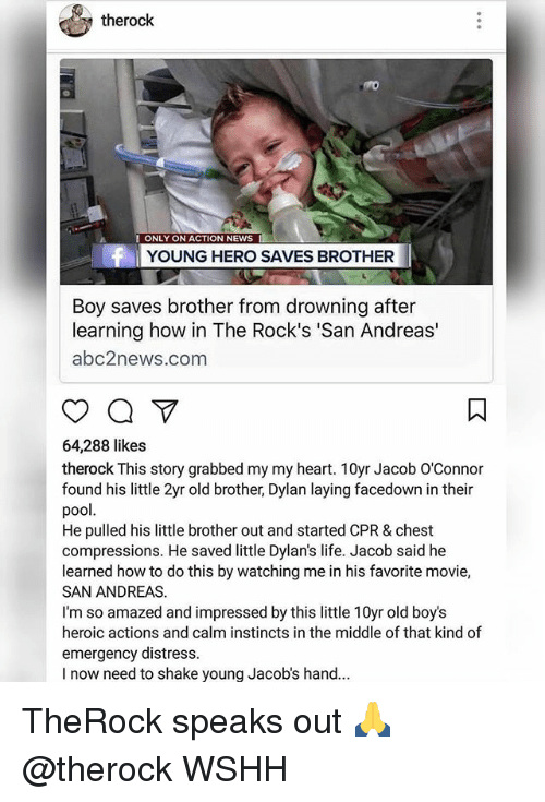 Distression: therock  ONLY ON ACTION NEWS  YOUNG HERO SAVES BROTHER  Boy saves brother from drowning after  learning how in The Rock's 'San Andreas'  abc2news.com  64,288 likes  therock This story grabbed my my heart. 10yr Jacob O'Connor  found his little 2yr old brother, Dylan laying facedown in their  pool  He pulled his little brother out and started CPR & chest  compressions. He saved little Dylan's life. Jacob said he  learned how to do this by watching me in his favorite movie,  SAN ANDREAS.  I'm so amazed and impressed by this little 10yr old boy's  heroic actions and calm instincts in the middle of that kind of  emergency distress.  I now need to shake young Jacob's hand.. TheRock speaks out 🙏 @therock WSHH