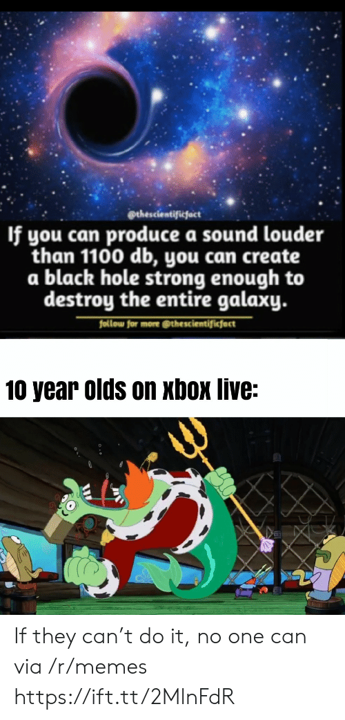 Louder: @thescientificfact  If you can produce a sound louder  than 1100 db, you can create  a black hole strong enough to  destroy the entire galaxy.  follow for more @thescientificfact  10 year olds on xbox live: If they can't do it, no one can via /r/memes https://ift.tt/2MlnFdR