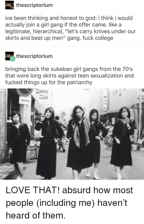 """Absurd: thescriptorium  ive been thinking and honest to god: i think i would  actually join a girl gang if the offer came. like a  legitimate, hierarchical, """"let's carry knives under our  skirts and beat up men"""" gang. fuck college  thescriptorium  bringing back the sukeban girl gangs from the 70's  that wore long skirts against teen sexualization and  fucked things up for the patriarchy LOVE THAT! absurd how most people (including me) haven't heard of them."""
