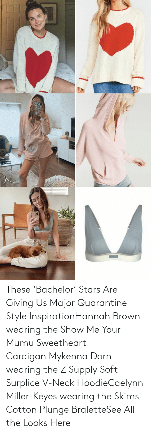 hoodie: These 'Bachelor' Stars Are Giving Us Major Quarantine Style InspirationHannah Brown wearing the Show Me Your Mumu Sweetheart CardiganMykenna Dorn wearing the Z SupplySoft Surplice V-Neck HoodieCaelynn Miller-Keyes wearing the Skims Cotton Plunge BraletteSee All the Looks Here