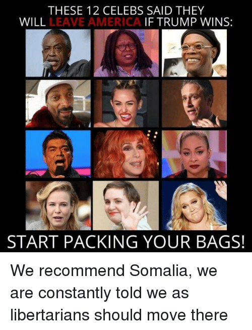 If Trump Wins: THESE 12 CELEBS SAID THEY  WILL  LEAVE AMERICA  IF TRUMP WINS:  START PACKING YOUR BAGS! We recommend Somalia, we are constantly told we as libertarians should move there