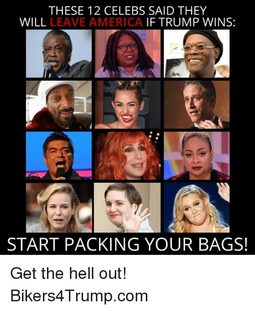 If Trump Wins: THESE 12 CELEBS SAID THEY  WILL  LEAVE AMERICA  IF TRUMP WINS:  START PACKING YOUR BAGS! Get the hell out! Bikers4Trump.com
