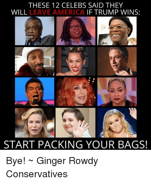 If Trump Wins: THESE 12 CELEBS SAID THEY  WILL  LEAVE AMERICA  IF TRUMP WINS:  START PACKING YOUR BAGS! Bye! ~ Ginger  Rowdy Conservatives