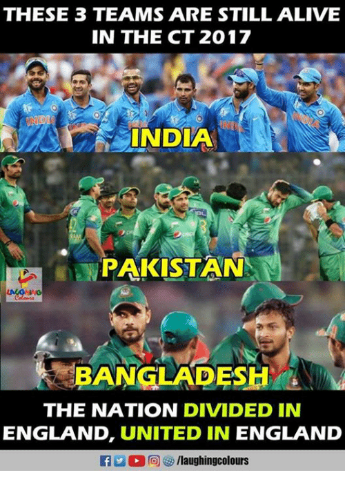 Alive, England, and India: THESE 3 TEAMS ARE STILL ALIVE  IN THE CT 2017  INDIA  r PAKISTAN  THE NATION DIVIDED IN  ENGLAND, UNITED IN ENGLAND  fy/laughingcolours