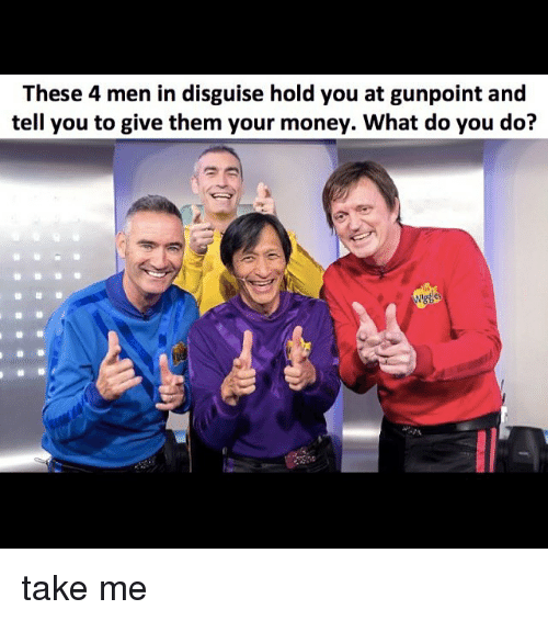 Memes, Money, and 🤖: These 4 men in disguise hold you at gunpoint and  tell you to give them your money. What do you do? take me