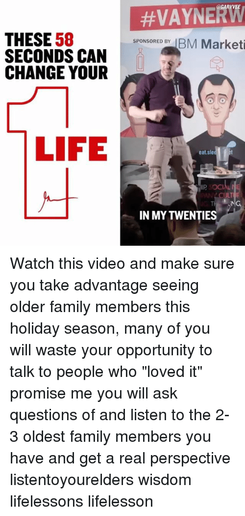 """Memes, Opportunity, and Wisdom: THESE  58  SECONDS CAN  CHANGE YOUR  LIFE  @GARY VEE  SPONSORED BY  BM Marketi  eat sle  P SOCI  ULT  TH  IN MYTWENTIES Watch this video and make sure you take advantage seeing older family members this holiday season, many of you will waste your opportunity to talk to people who """"loved it"""" promise me you will ask questions of and listen to the 2-3 oldest family members you have and get a real perspective listentoyourelders wisdom lifelessons lifelesson"""