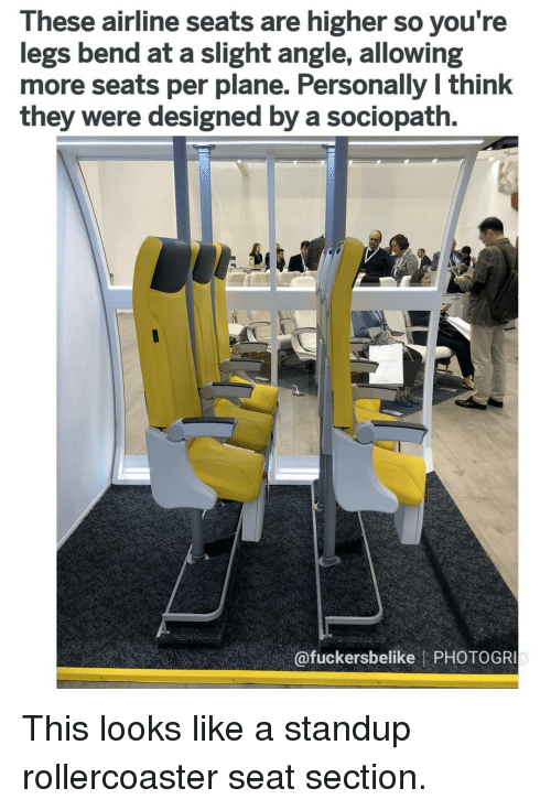So You Re: These airline seats are higher so you re  legs bend at a slight angle, allowing  more seats per plane. Personally l think  they were designed by a sociopath.  @fuckersbelike PHOTOGR This looks like a standup rollercoaster seat section.