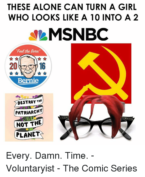 Feel The Bern: THESE ALONE CAN TURN A GIRL  WHO LOOKS LIKE A 10 INTO A 2  MSNBC  Feel the Bern.  20  Bernie  DESTROY THE  PATRIARCH  NOT THE  PLANET Every. Damn. Time. -Voluntaryist - The Comic Series